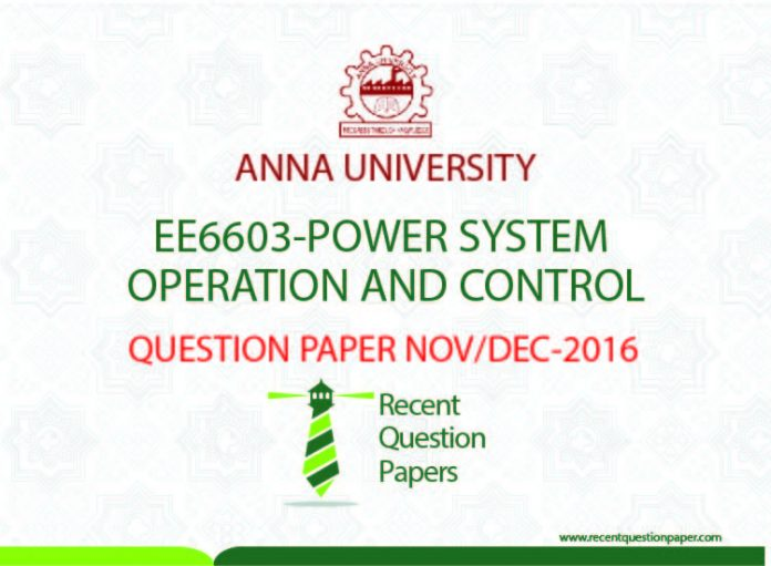 EE6603 POWER SYSTEM OPERATION AND CONTROL QUESTION PAPER NOV/DEC 2016